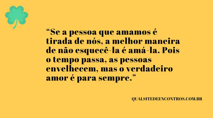 """""""Se a pessoa que amamos é tirada de nós, a melhor maneira de não esquecê-la é amá-la. Pois o tempo passa, as pessoas envelhecem, mas o verdadeiro amor é para sempre."""""""
